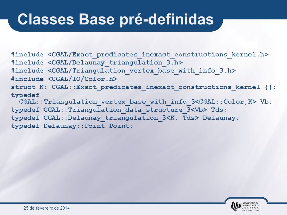 25 de fevereiro de 2014 Classes Base pré-definidas #include struct K: CGAL::Exact_predicates_inexact_constructions_kernel {}; typedef CGAL::Triangulat