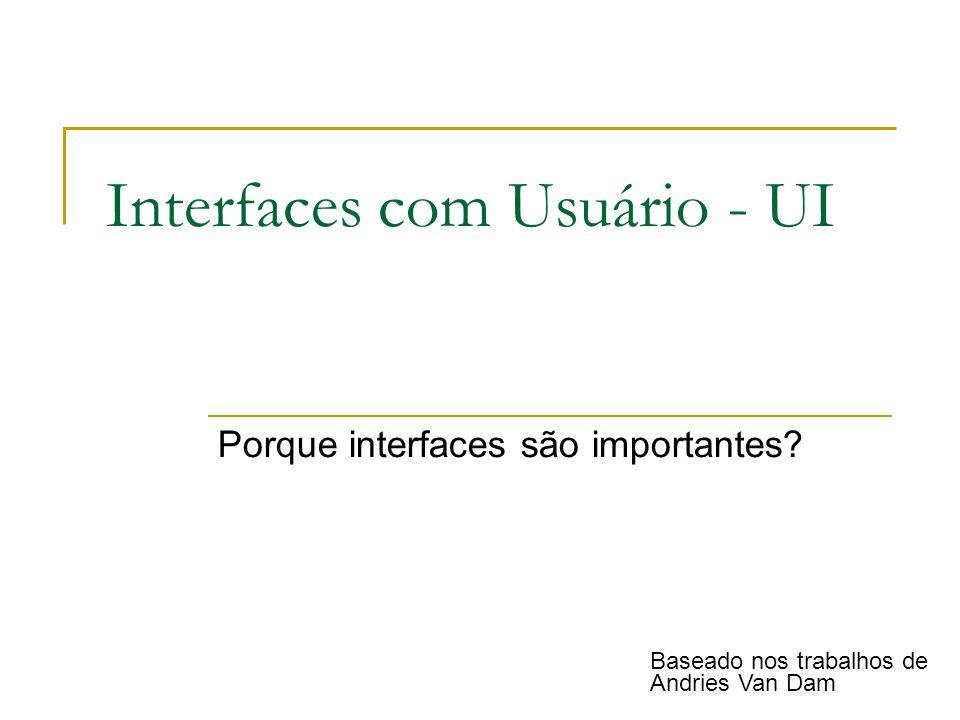 Interfaces com Usuário - UI Porque interfaces são importantes? Baseado nos trabalhos de Andries Van Dam