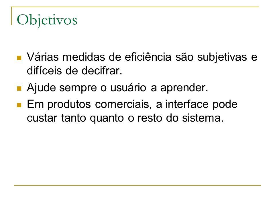 Objetivos Várias medidas de eficiência são subjetivas e difíceis de decifrar. Ajude sempre o usuário a aprender. Em produtos comerciais, a interface p