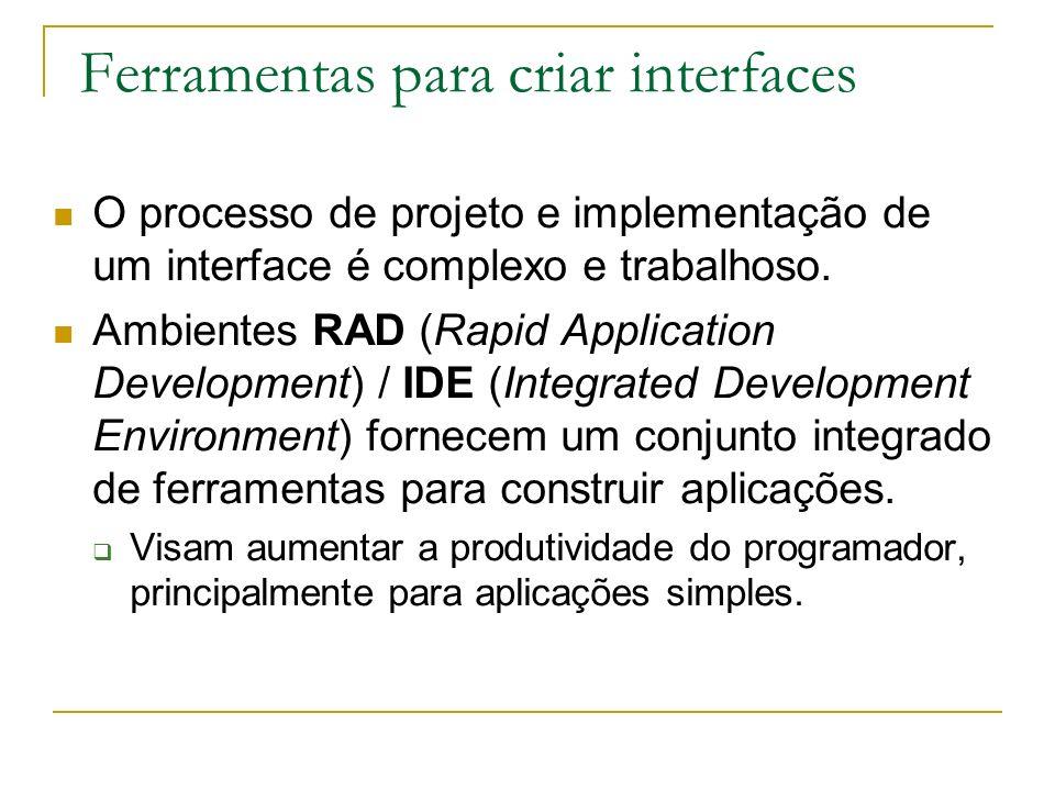 Ferramentas para criar interfaces O processo de projeto e implementação de um interface é complexo e trabalhoso. Ambientes RAD (Rapid Application Deve