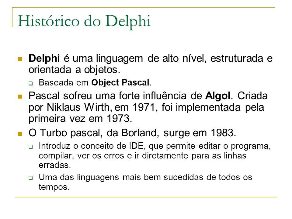 Histórico do Delphi Delphi é uma linguagem de alto nível, estruturada e orientada a objetos. Baseada em Object Pascal. Pascal sofreu uma forte influên