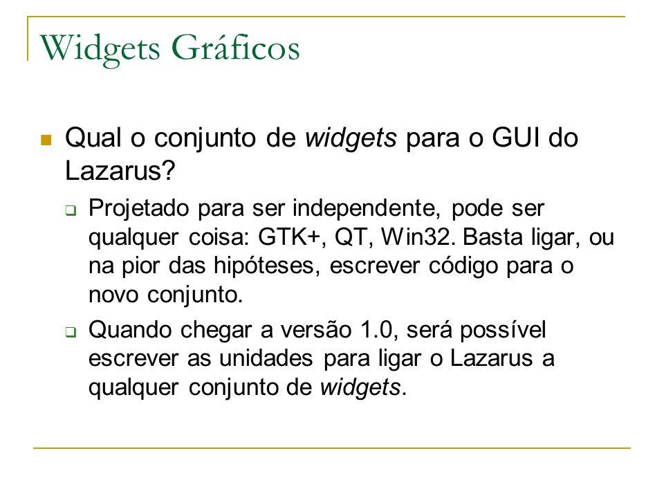 Widgets Gráficos Qual o conjunto de widgets para o GUI do Lazarus? Projetado para ser independente, pode ser qualquer coisa: GTK+, QT, Win32. Basta li