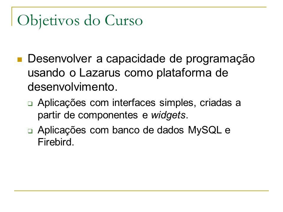 Objetivos do Curso Desenvolver a capacidade de programação usando o Lazarus como plataforma de desenvolvimento. Aplicações com interfaces simples, cri