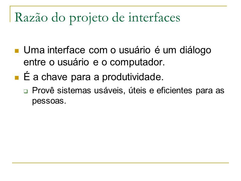 Razão do projeto de interfaces Uma interface com o usuário é um diálogo entre o usuário e o computador. É a chave para a produtividade. Provê sistemas