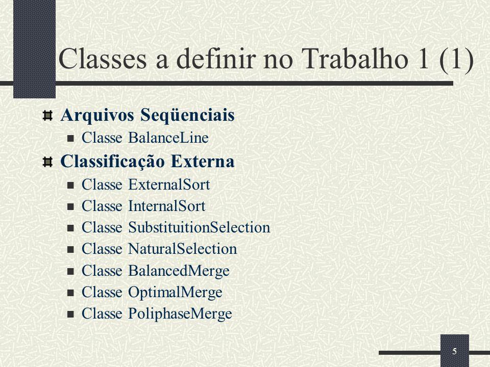 5 Classes a definir no Trabalho 1 (1) Arquivos Seqüenciais Classe BalanceLine Classificação Externa Classe ExternalSort Classe InternalSort Classe SubstituitionSelection Classe NaturalSelection Classe BalancedMerge Classe OptimalMerge Classe PoliphaseMerge