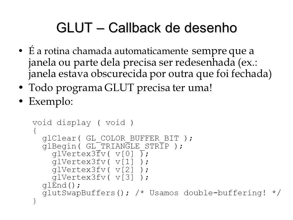 GLUT – Callback de desenho É a rotina chamada automaticamente sempre que a janela ou parte dela precisa ser redesenhada (ex.: janela estava obscurecid