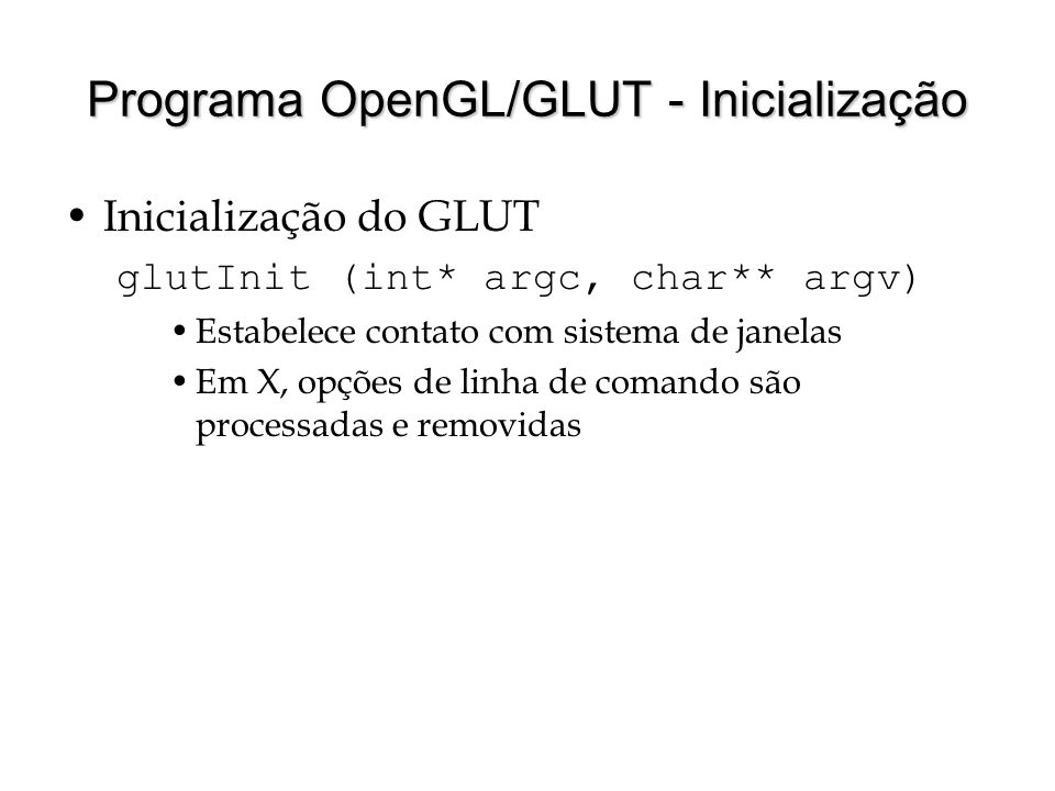 Programa OpenGL/GLUT - Inicialização Inicialização do GLUT glutInit (int* argc, char** argv) Estabelece contato com sistema de janelas Em X, opções de