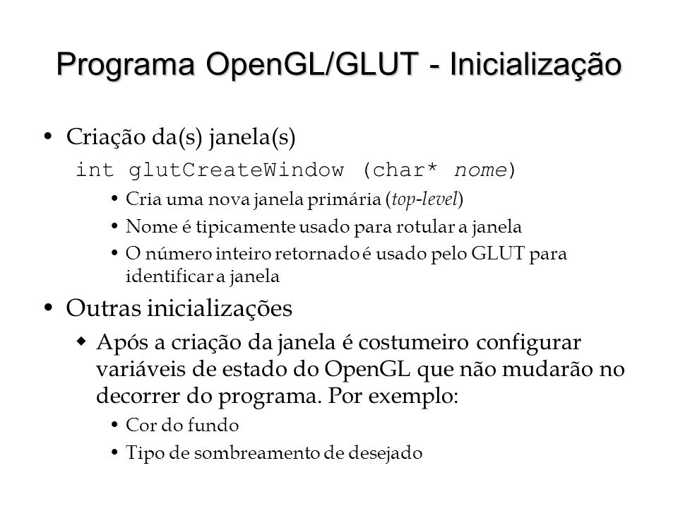 Programa OpenGL/GLUT - Inicialização Criação da(s) janela(s) int glutCreateWindow (char* nome) Cria uma nova janela primária ( top-level ) Nome é tipi