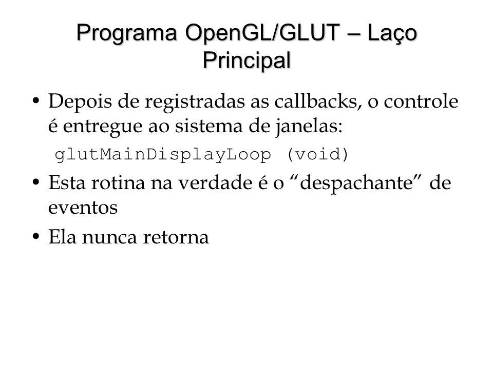 Programa OpenGL/GLUT – Laço Principal Depois de registradas as callbacks, o controle é entregue ao sistema de janelas: glutMainDisplayLoop (void) Esta