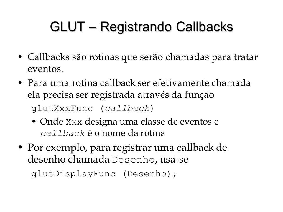 GLUT – Registrando Callbacks Callbacks são rotinas que serão chamadas para tratar eventos. Para uma rotina callback ser efetivamente chamada ela preci