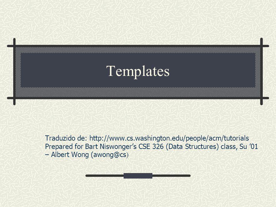 Templates Traduzido de: http://www.cs.washington.edu/people/acm/tutorials Prepared for Bart Niswongers CSE 326 (Data Structures) class, Su 01 – Albert