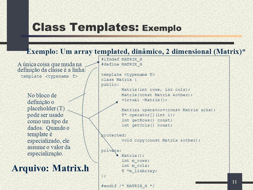 11 Class Templates: Exemplo Exemplo: Um array templated, dinâmico, 2 dimensional (Matrix)* #ifndef MATRIX_H #define MATRIX_H template class Matrix { p
