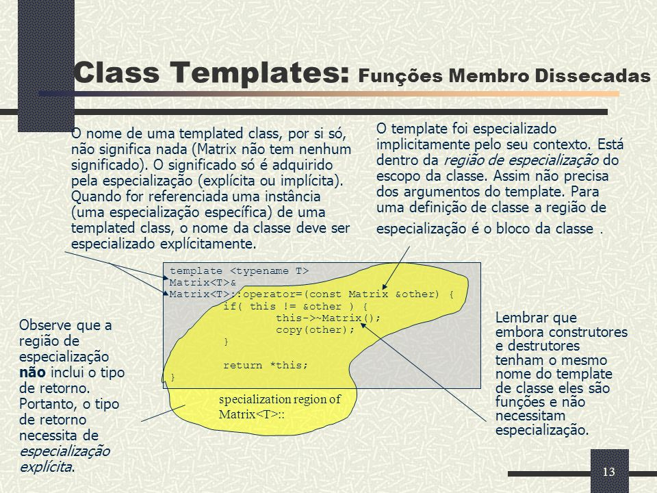 13 template Matrix & Matrix ::operator=(const Matrix &other) { if( this != &other ) { this->~Matrix(); copy(other); } return *this; } Class Templates: