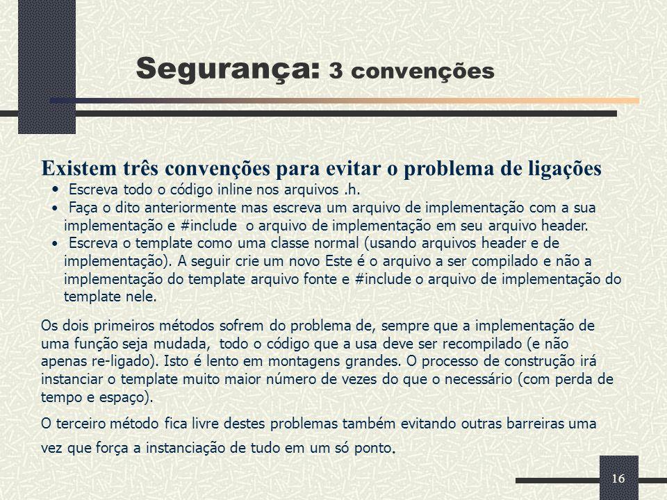 16 Segurança: 3 convenções Existem três convenções para evitar o problema de ligações Escreva todo o código inline nos arquivos.h. Faça o dito anterio