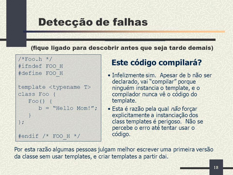 18 Detecção de falhas (fique ligado para descobrir antes que seja tarde demais) Este código compilará? /*Foo.h */ #ifndef FOO_H #define FOO_H template