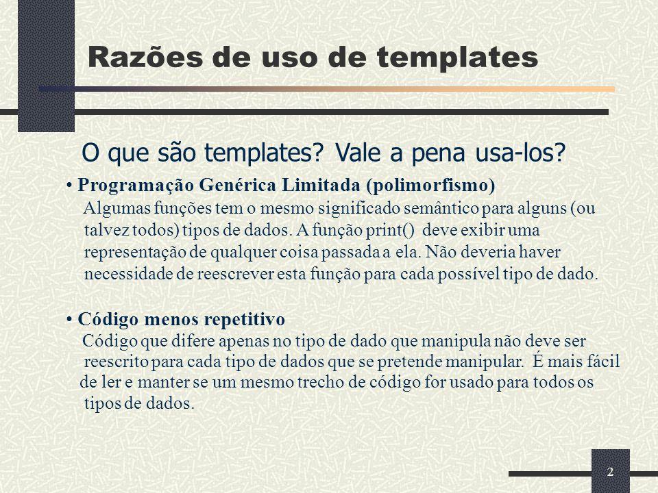 2 Razões de uso de templates O que são templates? Vale a pena usa-los? Programação Genérica Limitada (polimorfismo) Algumas funções tem o mesmo signif
