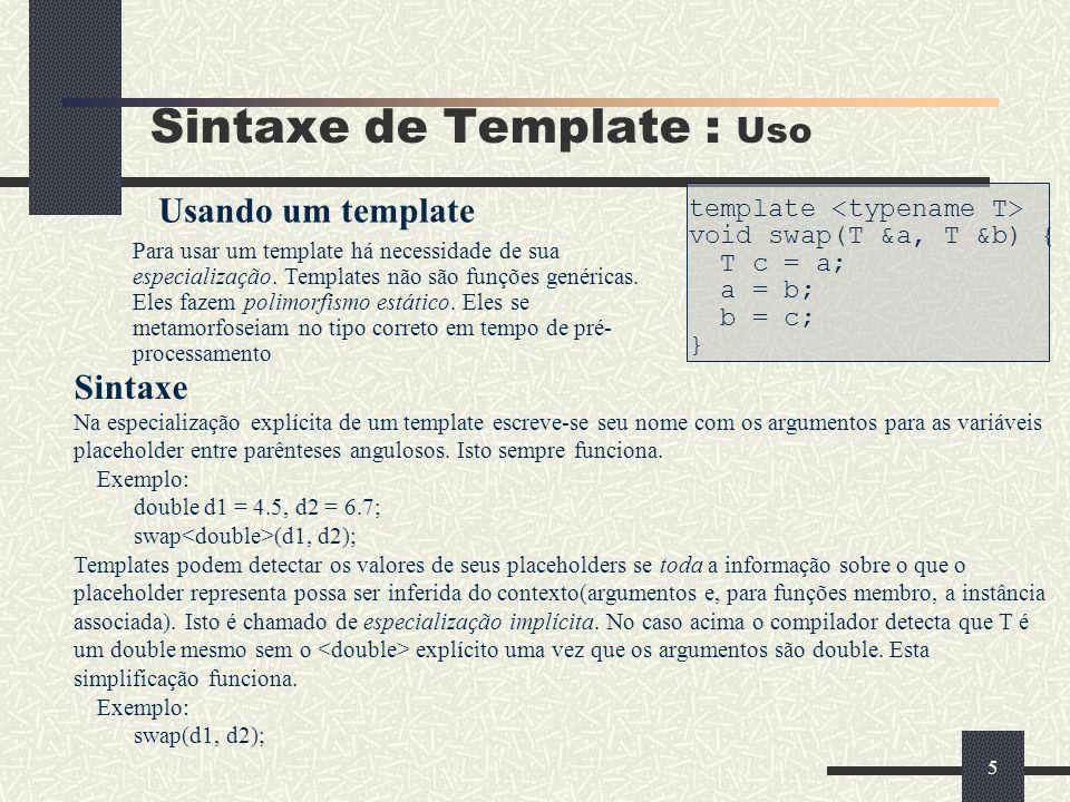 5 Sintaxe de Template : Uso template void swap(T &a, T &b) { T c = a; a = b; b = c; } Para usar um template há necessidade de sua especialização. Temp