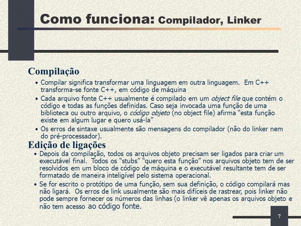 7 Como funciona: Compilador, Linker Compilar significa transformar uma linguagem em outra linguagem. Em C++ transforma-se fonte C++, em código de máqu