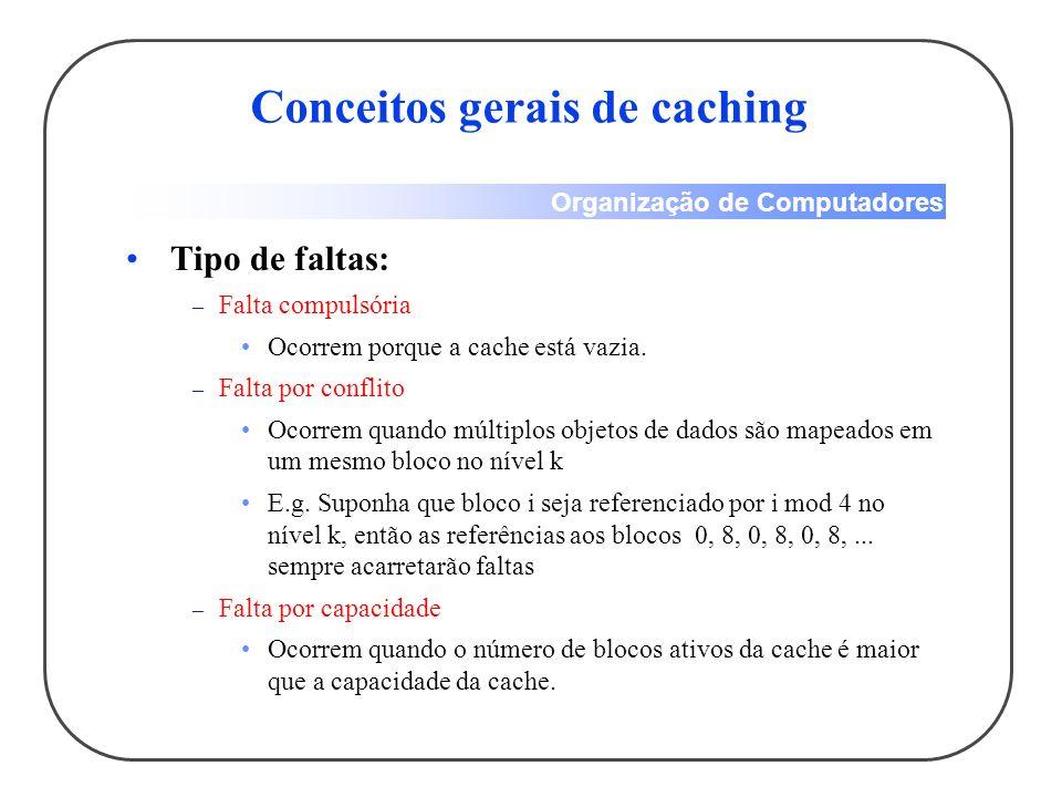 Organização de Computadores Conceitos gerais de caching Tipo de faltas: – Falta compulsória Ocorrem porque a cache está vazia. – Falta por conflito Oc