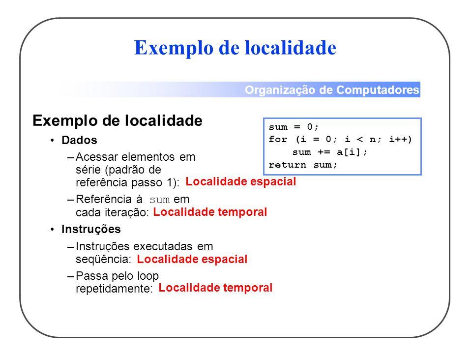 Organização de Computadores Exemplo de localidade Dados –Acessar elementos em série (padrão de referência passo 1): –Referência à sum em cada iteração
