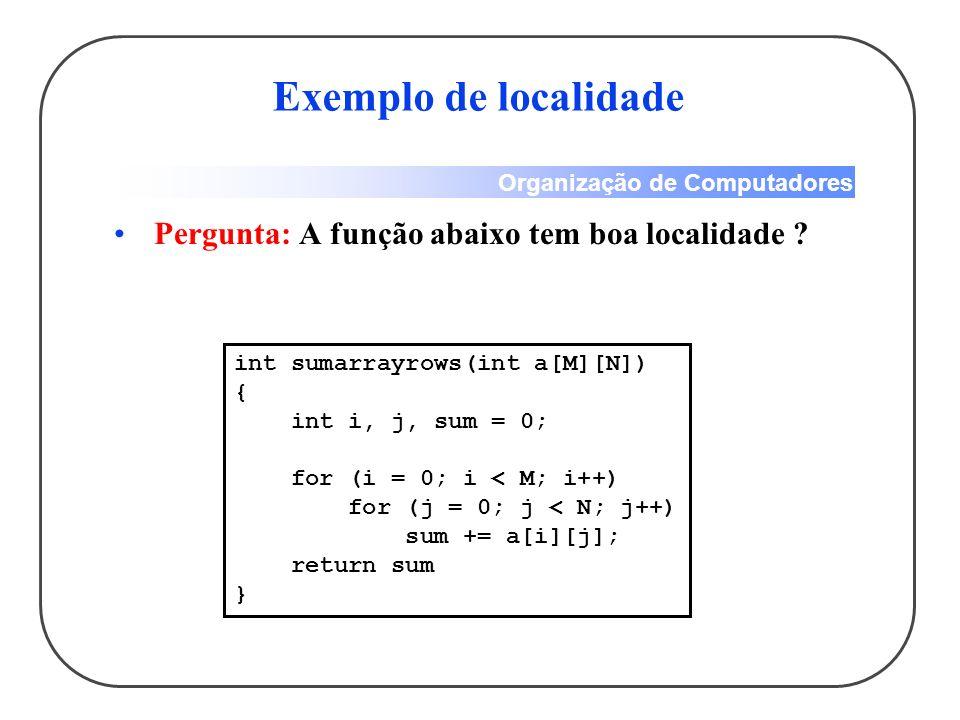 Organização de Computadores Exemplo de localidade Pergunta: A função abaixo tem boa localidade ? int sumarrayrows(int a[M][N]) { int i, j, sum = 0; fo