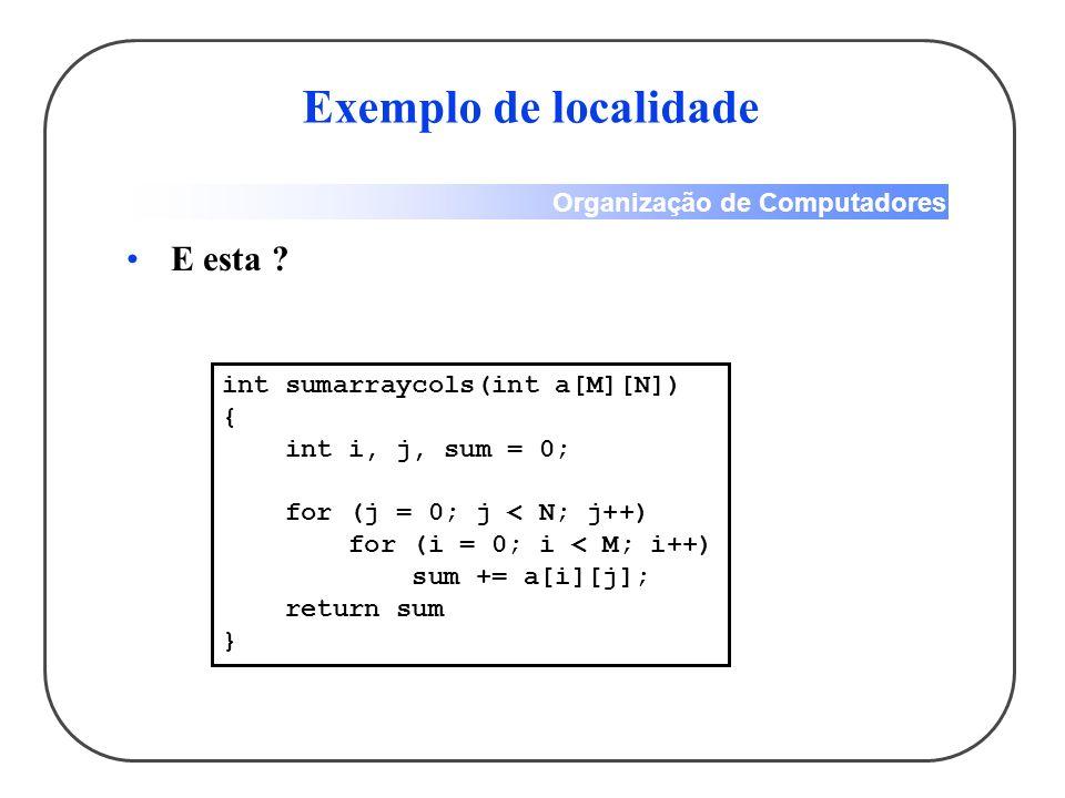 Organização de Computadores Exemplo de localidade E esta ? int sumarraycols(int a[M][N]) { int i, j, sum = 0; for (j = 0; j < N; j++) for (i = 0; i <