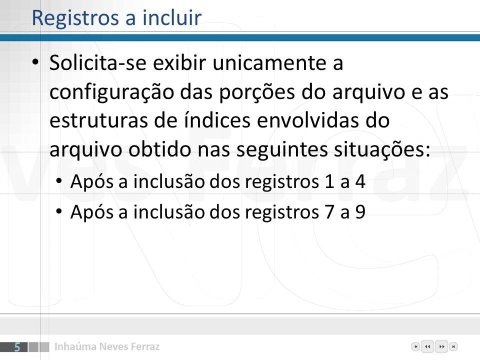 Registros a incluir Solicita-se exibir unicamente a configuração das porções do arquivo e as estruturas de índices envolvidas do arquivo obtido nas se