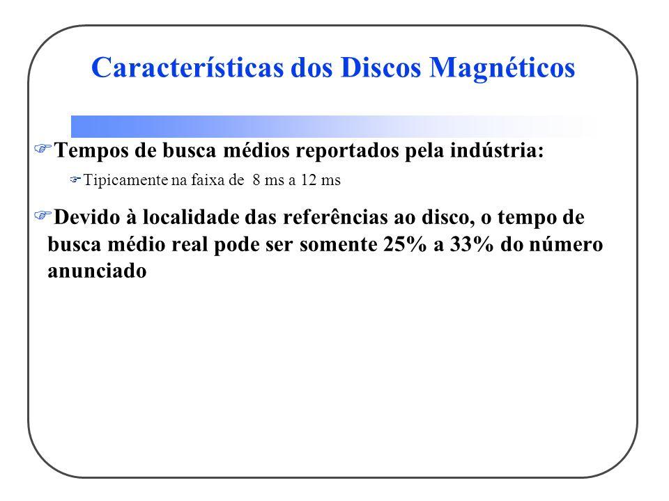 Tempos de busca médios reportados pela indústria: Tipicamente na faixa de 8 ms a 12 ms Devido à localidade das referências ao disco, o tempo de busca médio real pode ser somente 25% a 33% do número anunciado Características dos Discos Magnéticos