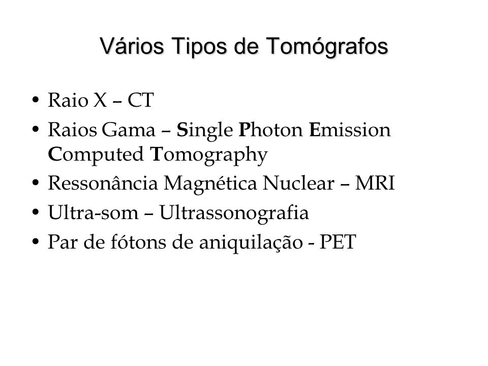 Vários Tipos de Tomógrafos Raio X – CT Raios Gama – S ingle P hoton E mission C omputed T omography Ressonância Magnética Nuclear – MRI Ultra-som – Ul