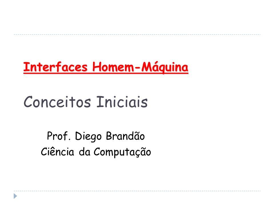 Interfaces Homem-Máquina Interfaces Homem-Máquina Conceitos Iniciais Prof. Diego Brandão Ciência da Computação