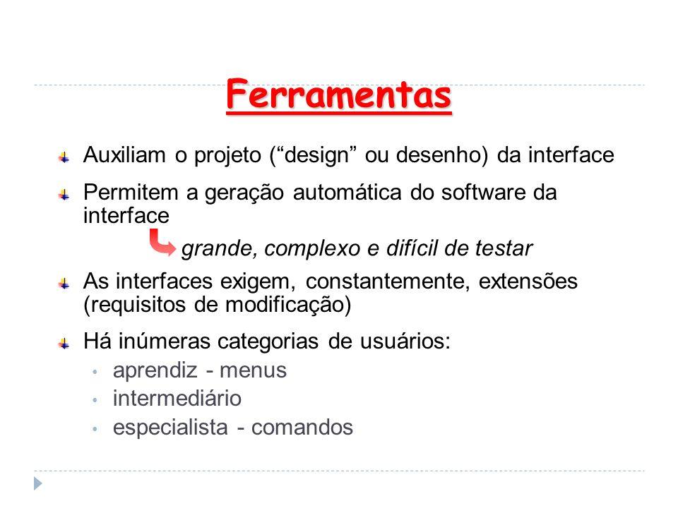 Ferramentas Auxiliam o projeto (design ou desenho) da interface Permitem a geração automática do software da interface As interfaces exigem, constante