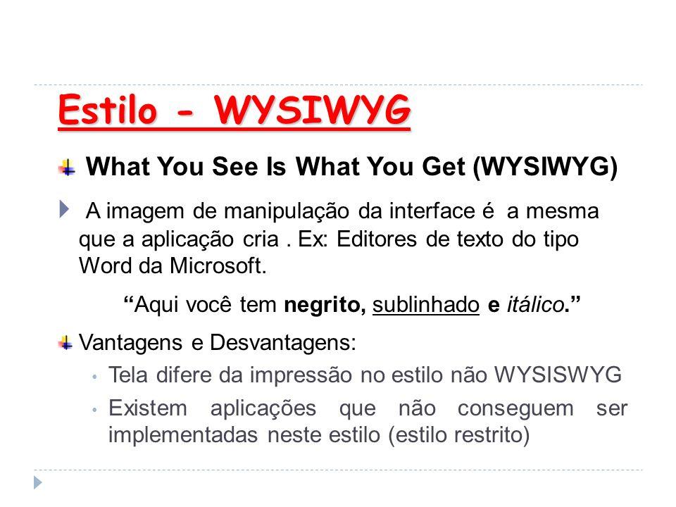 Estilo - WYSIWYG What You See Is What You Get (WYSIWYG) A imagem de manipulação da interface é a mesma que a aplicação cria. Ex: Editores de texto do