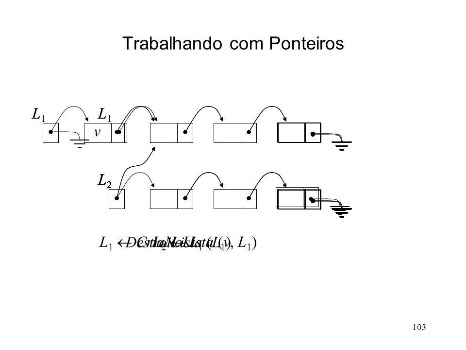 103 Trabalhando com Ponteiros L1L1 L2L2 L 1 CriaNoLista (v, L 1 ) v L1L1 L2L2 L 2 L 1 L1L1 L2L2 L1L1 L2L2 DestroiLista (L 1 )
