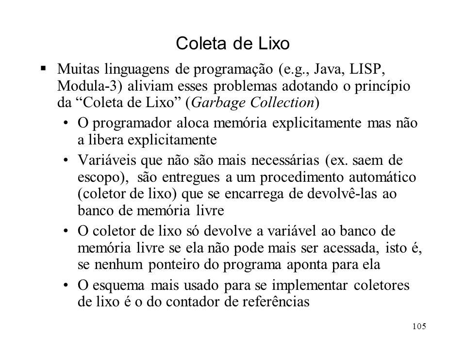 105 Coleta de Lixo Muitas linguagens de programação (e.g., Java, LISP, Modula-3) aliviam esses problemas adotando o princípio da Coleta de Lixo (Garbage Collection) O programador aloca memória explicitamente mas não a libera explicitamente Variáveis que não são mais necessárias (ex.