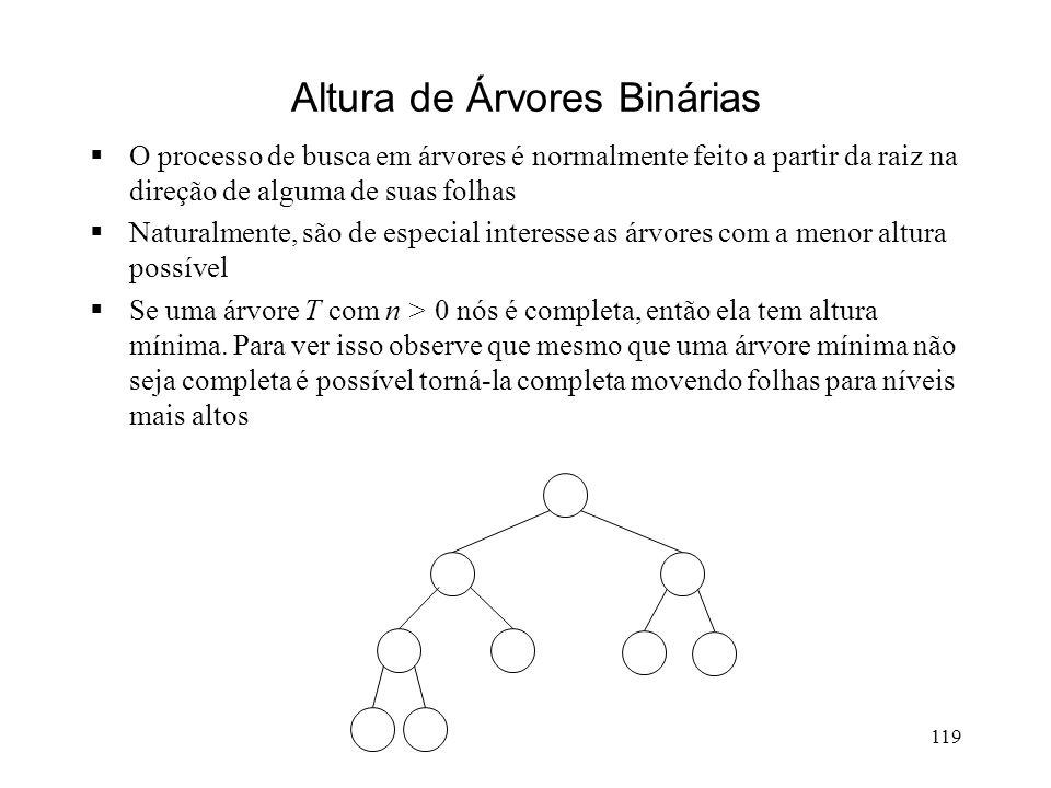 119 Altura de Árvores Binárias O processo de busca em árvores é normalmente feito a partir da raiz na direção de alguma de suas folhas Naturalmente, são de especial interesse as árvores com a menor altura possível Se uma árvore T com n > 0 nós é completa, então ela tem altura mínima.