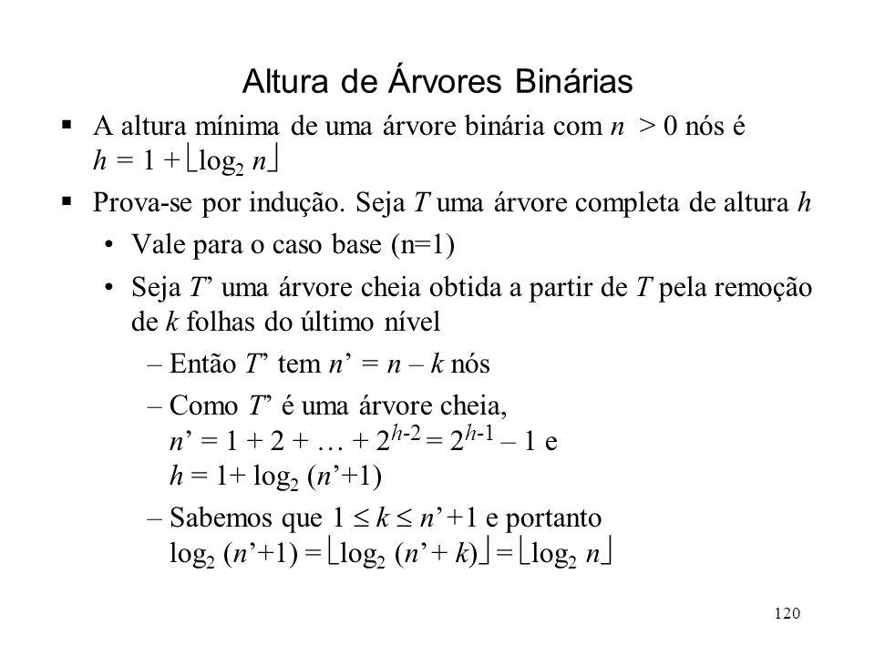 120 Altura de Árvores Binárias A altura mínima de uma árvore binária com n > 0 nós é h = 1 + log 2 n Prova-se por indução.