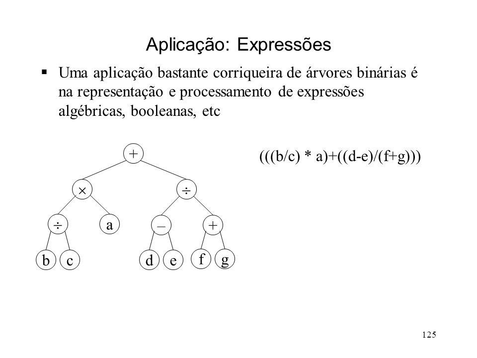 125 Aplicação: Expressões Uma aplicação bastante corriqueira de árvores binárias é na representação e processamento de expressões algébricas, booleanas, etc +– + a cbe gf (((b/c) * a)+((d-e)/(f+g))) d