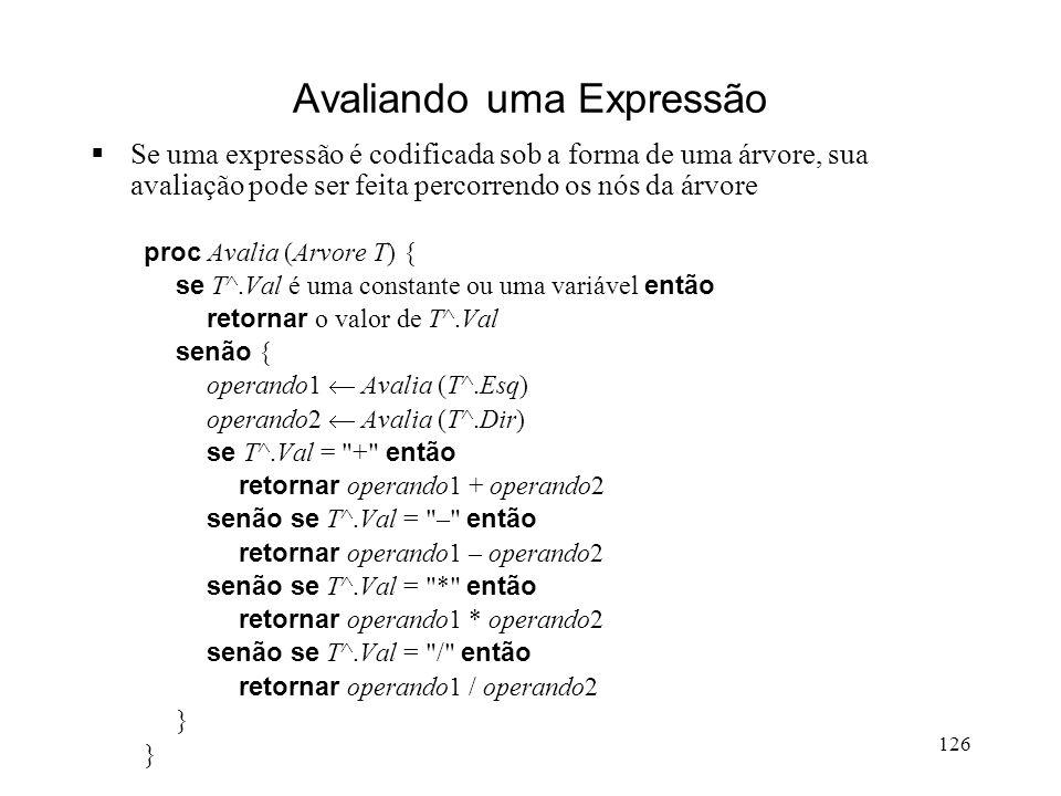 126 Avaliando uma Expressão Se uma expressão é codificada sob a forma de uma árvore, sua avaliação pode ser feita percorrendo os nós da árvore proc Avalia (Arvore T) { se T^.Val é uma constante ou uma variável então retornar o valor de T^.Val senão { operando1 Avalia (T^.Esq) operando2 Avalia (T^.Dir) se T^.Val = + então retornar operando1 + operando2 senão se T^.Val = – então retornar operando1 – operando2 senão se T^.Val = * então retornar operando1 * operando2 senão se T^.Val = / então retornar operando1 / operando2 }