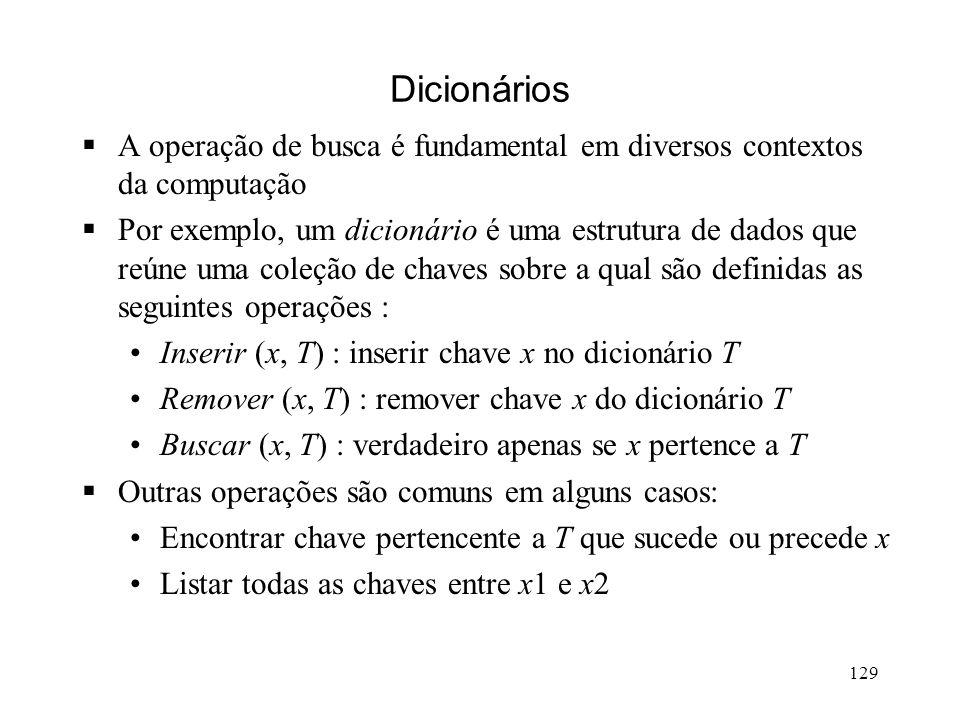 129 Dicionários A operação de busca é fundamental em diversos contextos da computação Por exemplo, um dicionário é uma estrutura de dados que reúne uma coleção de chaves sobre a qual são definidas as seguintes operações : Inserir (x, T) : inserir chave x no dicionário T Remover (x, T) : remover chave x do dicionário T Buscar (x, T) : verdadeiro apenas se x pertence a T Outras operações são comuns em alguns casos: Encontrar chave pertencente a T que sucede ou precede x Listar todas as chaves entre x1 e x2