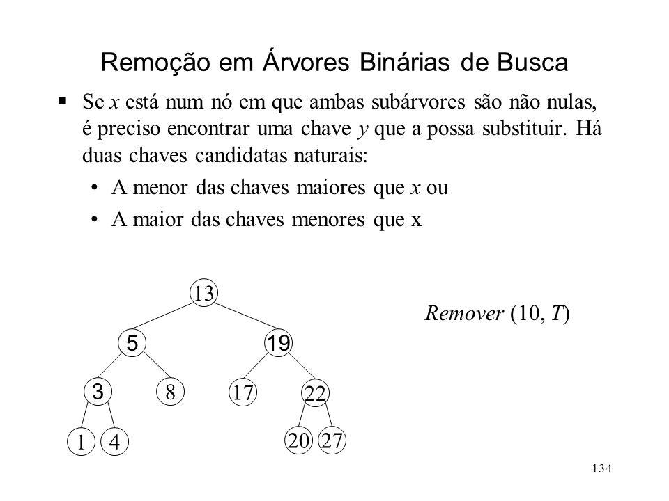 134 Remoção em Árvores Binárias de Busca Se x está num nó em que ambas subárvores são não nulas, é preciso encontrar uma chave y que a possa substituir.