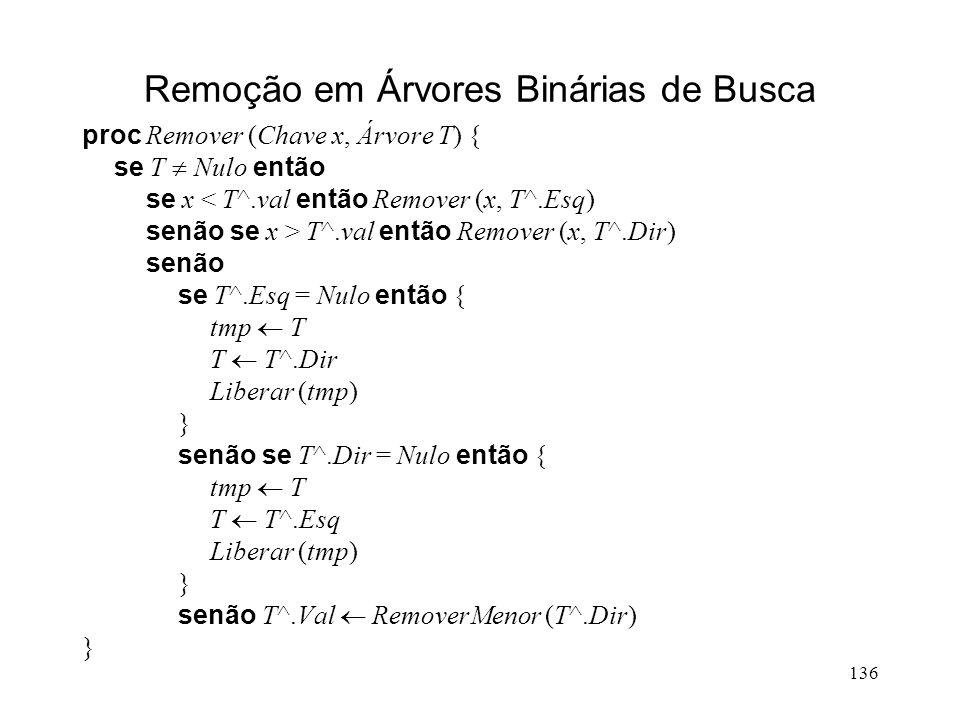 136 Remoção em Árvores Binárias de Busca proc Remover (Chave x, Árvore T) { se T Nulo então se x < T^.val então Remover (x, T^.Esq) senão se x > T^.val então Remover (x, T^.Dir) senão se T^.Esq = Nulo então { tmp T T T^.Dir Liberar (tmp) } senão se T^.Dir = Nulo então { tmp T T T^.Esq Liberar (tmp) } senão T^.Val RemoverMenor (T^.Dir) }