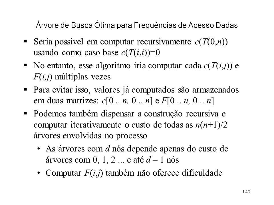 147 Árvore de Busca Ótima para Freqüências de Acesso Dadas Seria possível em computar recursivamente c(T(0,n)) usando como caso base c(T(i,i))=0 No entanto, esse algoritmo iria computar cada c(T(i,j)) e F(i,j) múltiplas vezes Para evitar isso, valores já computados são armazenados em duas matrizes: c[0..