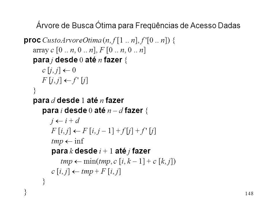 148 Árvore de Busca Ótima para Freqüências de Acesso Dadas proc CustoArvoreOtima (n, f [1..