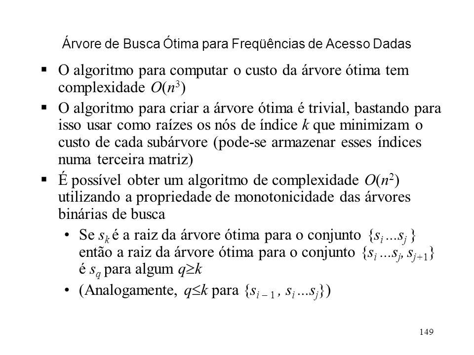 149 Árvore de Busca Ótima para Freqüências de Acesso Dadas O algoritmo para computar o custo da árvore ótima tem complexidade O(n 3 ) O algoritmo para criar a árvore ótima é trivial, bastando para isso usar como raízes os nós de índice k que minimizam o custo de cada subárvore (pode-se armazenar esses índices numa terceira matriz) É possível obter um algoritmo de complexidade O(n 2 ) utilizando a propriedade de monotonicidade das árvores binárias de busca Se s k é a raiz da árvore ótima para o conjunto {s i...s j } então a raiz da árvore ótima para o conjunto {s i...s j, s j+1 } é s q para algum q k (Analogamente, q k para {s i – 1, s i...s j })