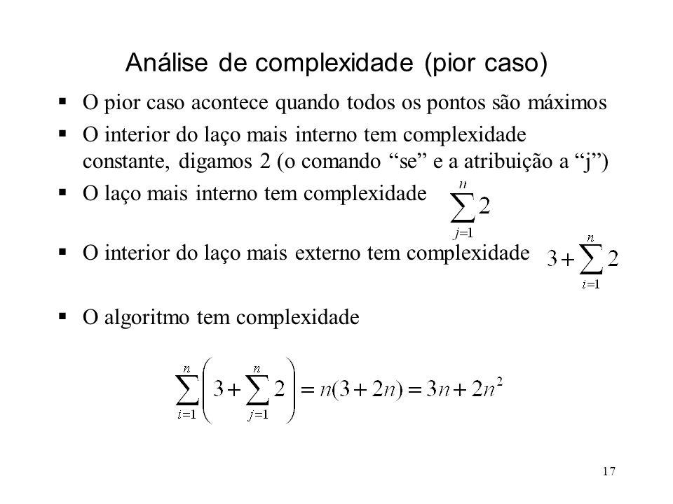 17 Análise de complexidade (pior caso) O pior caso acontece quando todos os pontos são máximos O interior do laço mais interno tem complexidade constante, digamos 2 (o comando se e a atribuição a j) O laço mais interno tem complexidade O interior do laço mais externo tem complexidade O algoritmo tem complexidade