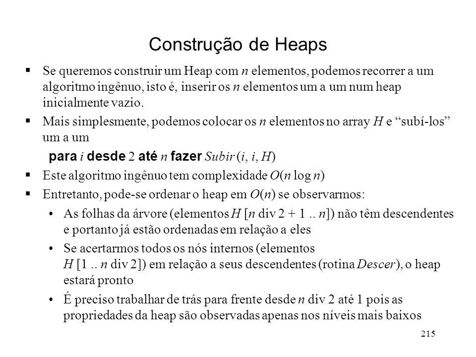215 Construção de Heaps Se queremos construir um Heap com n elementos, podemos recorrer a um algoritmo ingênuo, isto é, inserir os n elementos um a um num heap inicialmente vazio.