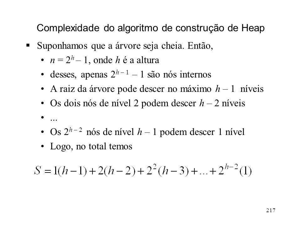 217 Complexidade do algoritmo de construção de Heap Suponhamos que a árvore seja cheia.