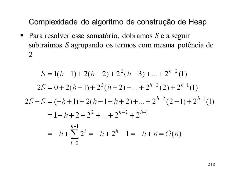 218 Complexidade do algoritmo de construção de Heap Para resolver esse somatório, dobramos S e a seguir subtraímos S agrupando os termos com mesma potência de 2
