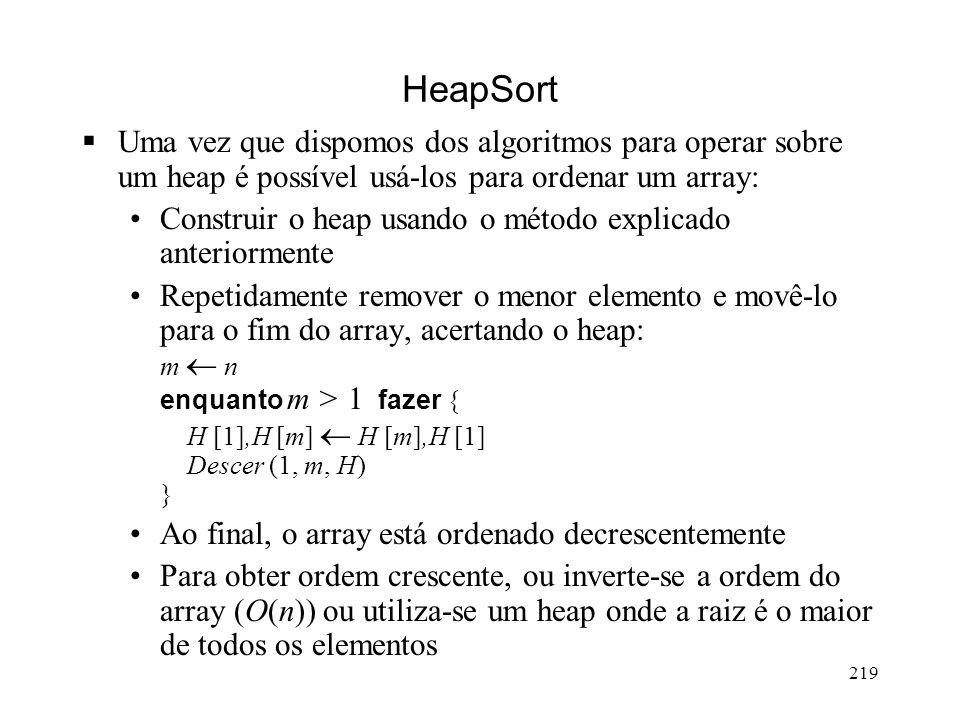 219 HeapSort Uma vez que dispomos dos algoritmos para operar sobre um heap é possível usá-los para ordenar um array: Construir o heap usando o método explicado anteriormente Repetidamente remover o menor elemento e movê-lo para o fim do array, acertando o heap: m n enquanto m > 1 fazer { H [1],H [m] H [m],H [1] Descer (1, m, H) } Ao final, o array está ordenado decrescentemente Para obter ordem crescente, ou inverte-se a ordem do array (O(n)) ou utiliza-se um heap onde a raiz é o maior de todos os elementos