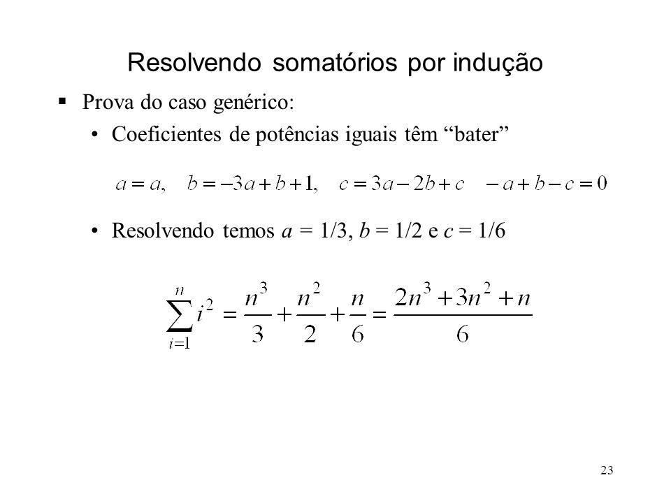 23 Resolvendo somatórios por indução Prova do caso genérico: Coeficientes de potências iguais têm bater Resolvendo temos a = 1/3, b = 1/2 e c = 1/6